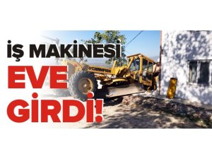 İŞ MAKİNESİ EVE GİRDİ!